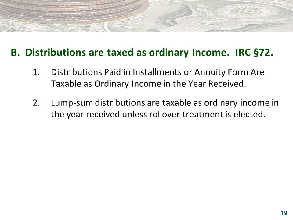 B. Distributions are taxed as ordinary Income. IRC §72.