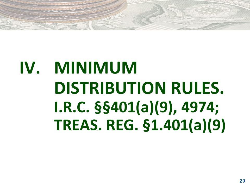 IV. MINIMUM DISTRIBUTION RULES. I. R. C. §§401(a)(9), 4974; TREAS. REG