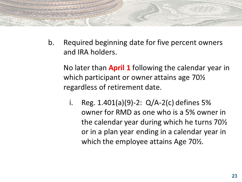 b. Required beginning date for five percent owners and IRA holders.