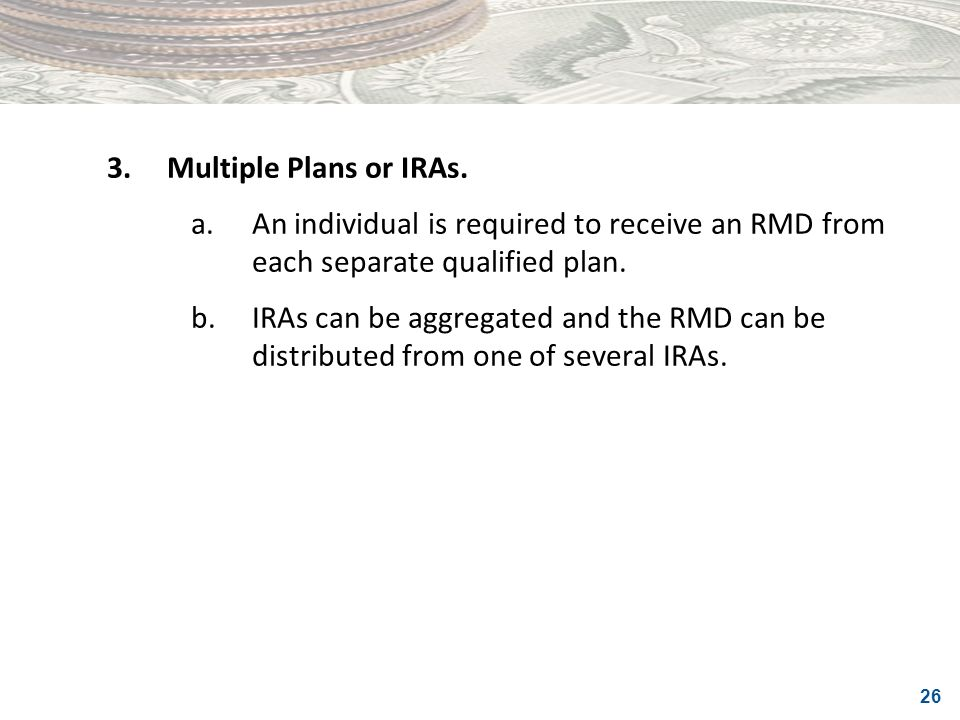 3. Multiple Plans or IRAs. a. An individual is required to receive an RMD from each separate qualified plan.