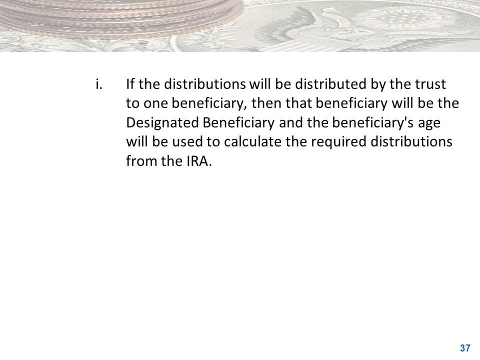 i. If the distributions will be distributed by the trust to one beneficiary, then that beneficiary will be the Designated Beneficiary and the beneficiary s age will be used to calculate the required distributions from the IRA.