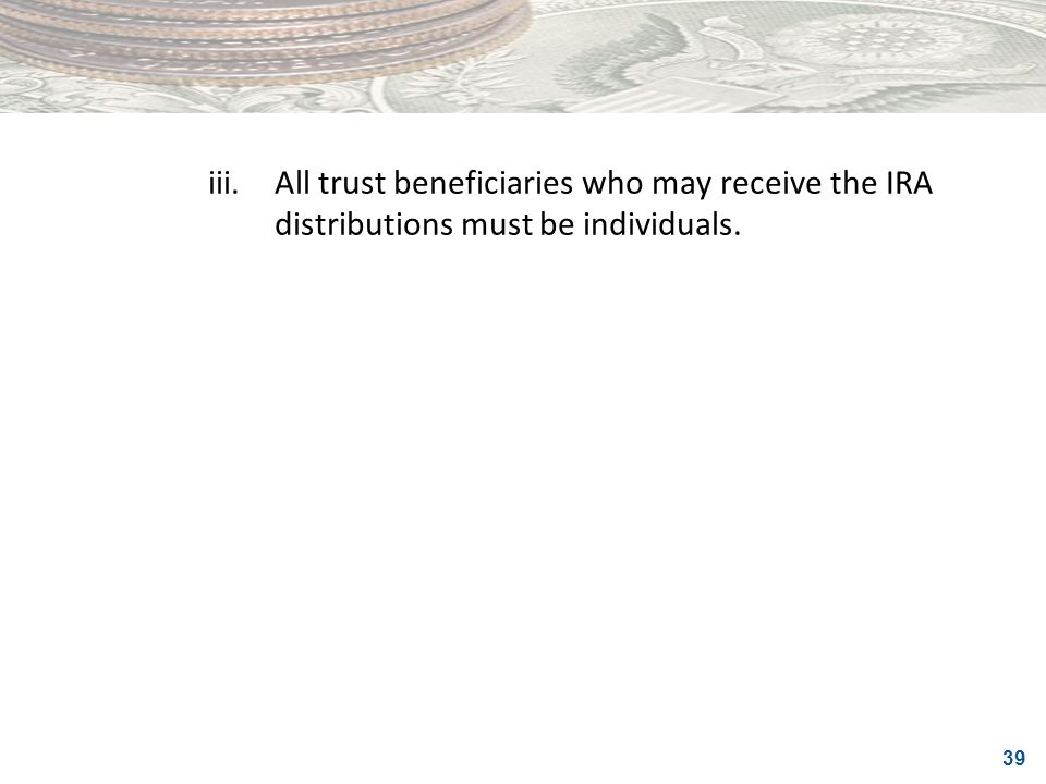 iii. All trust beneficiaries who may receive the IRA distributions must be individuals.