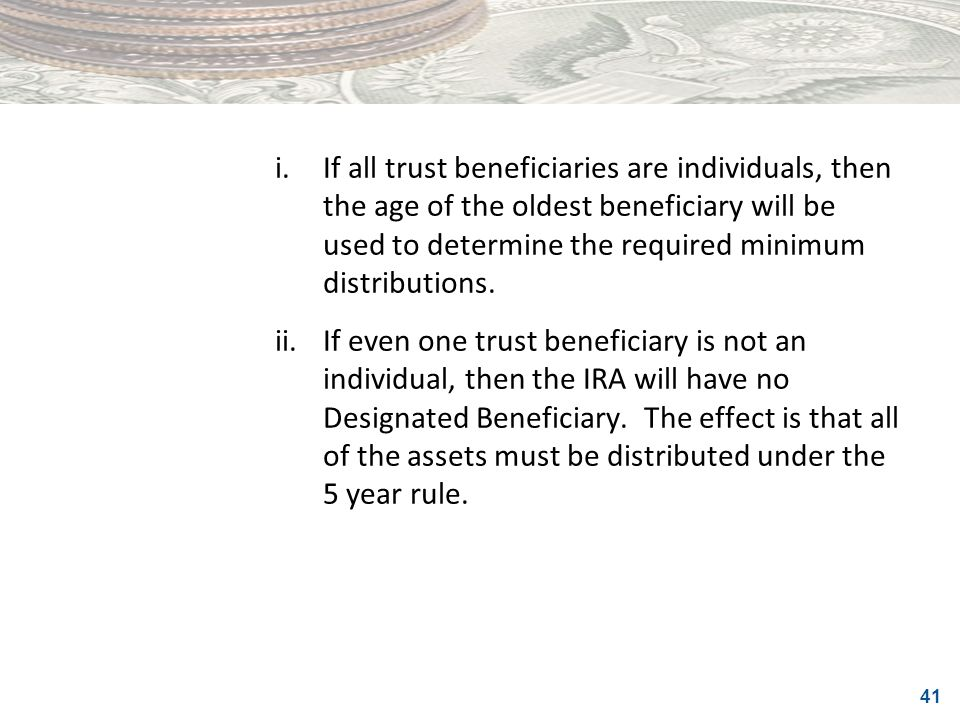 i. If all trust beneficiaries are individuals, then the age of the oldest beneficiary will be used to determine the required minimum distributions.