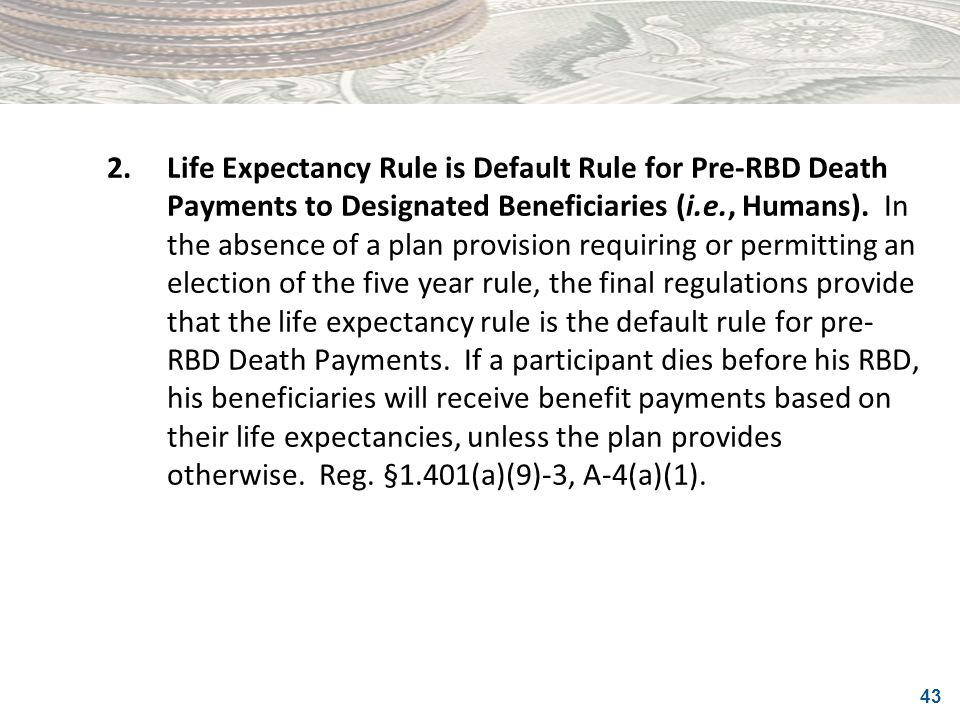 2. Life Expectancy Rule is Default Rule for Pre-RBD Death Payments to Designated Beneficiaries (i.e., Humans).