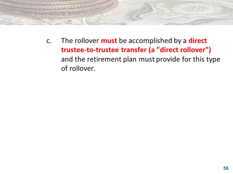 c. The rollover must be accomplished by a direct trustee-to-trustee transfer (a direct rollover ) and the retirement plan must provide for this type of rollover.