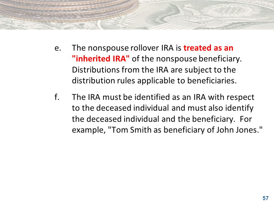 e. The nonspouse rollover IRA is treated as an inherited IRA of the nonspouse beneficiary. Distributions from the IRA are subject to the distribution rules applicable to beneficiaries.