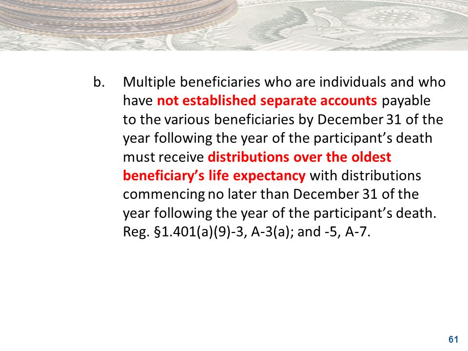 b. Multiple beneficiaries who are individuals and who have not established separate accounts payable to the various beneficiaries by December 31 of the year following the year of the participant's death must receive distributions over the oldest beneficiary's life expectancy with distributions commencing no later than December 31 of the year following the year of the participant's death.