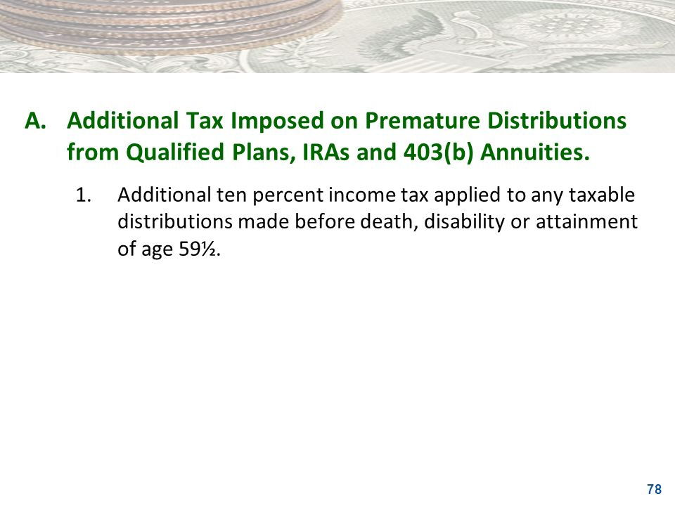 A. Additional Tax Imposed on Premature Distributions from Qualified Plans, IRAs and 403(b) Annuities.