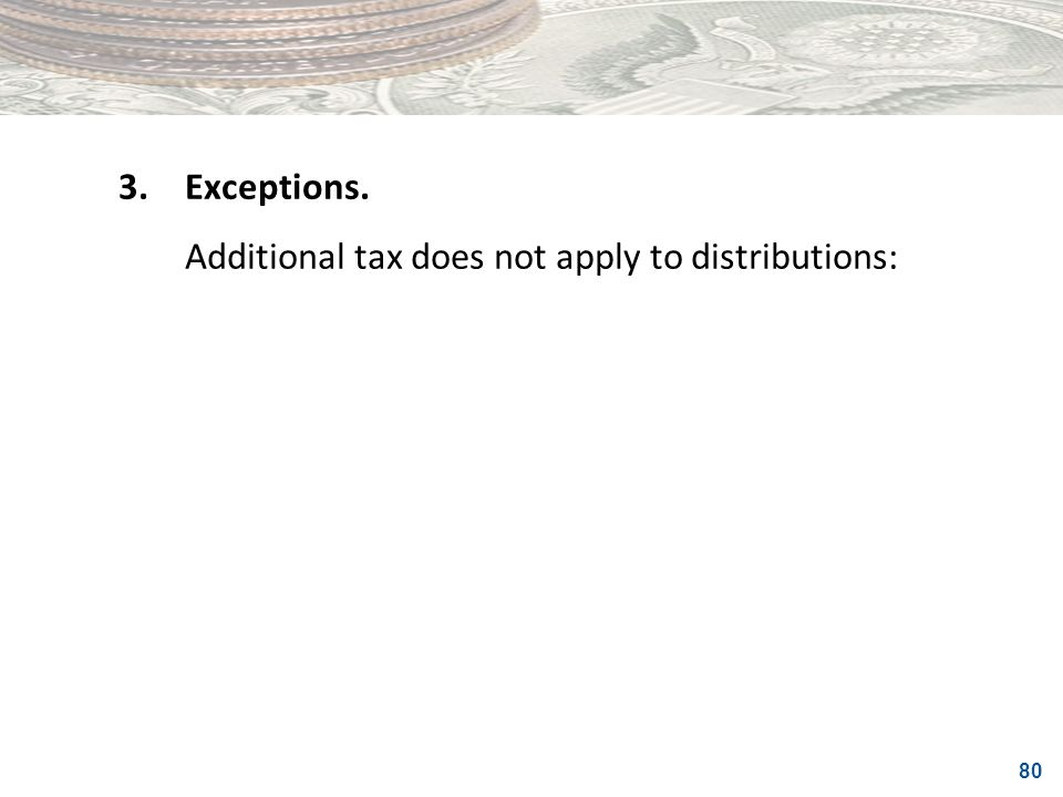 3. Exceptions. Additional tax does not apply to distributions: