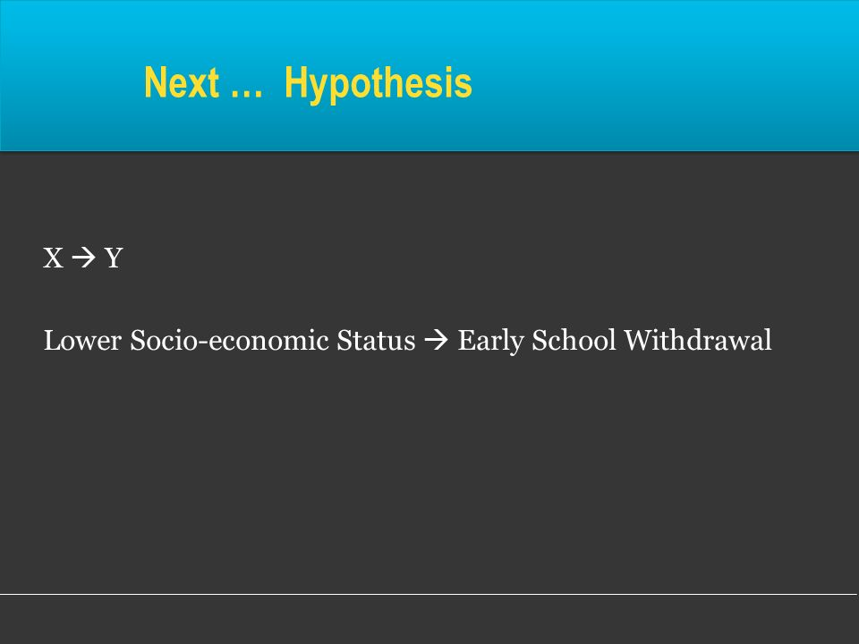 Next … Hypothesis X  Y Lower Socio-economic Status  Early School Withdrawal