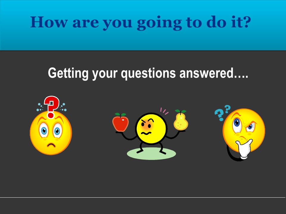 Getting your questions answered….