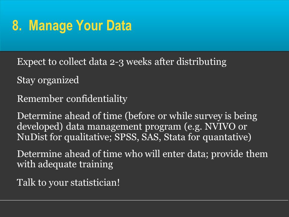 8. Manage Your Data Expect to collect data 2-3 weeks after distributing. Stay organized. Remember confidentiality.