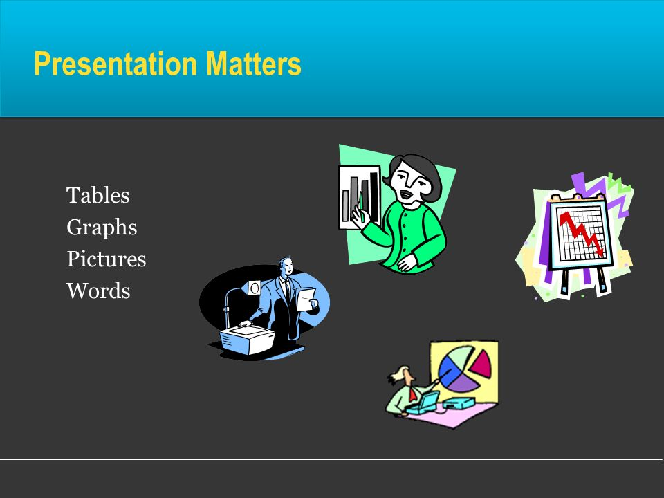 Presentation Matters Tables Graphs Pictures Words