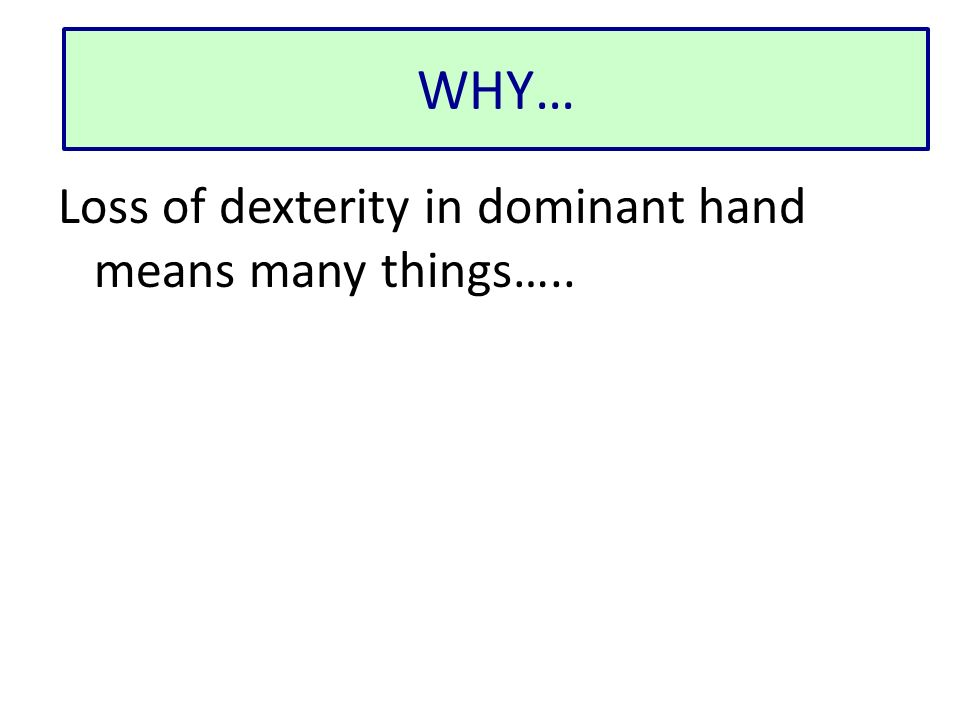 WHY… Loss of dexterity in dominant hand means many things…..