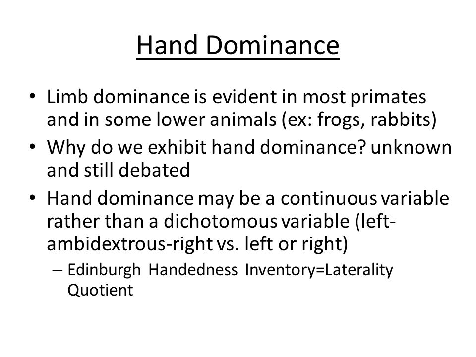 Hand DominanceLimb dominance is evident in most primates and in some lower animals (ex: frogs, rabbits)