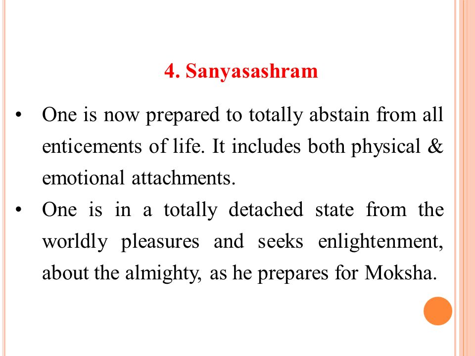 4. Sanyasashram One is now prepared to totally abstain from all enticements of life. It includes both physical & emotional attachments.