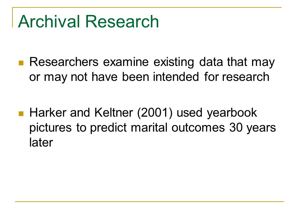 Archival Research Researchers examine existing data that may or may not have been intended for research.