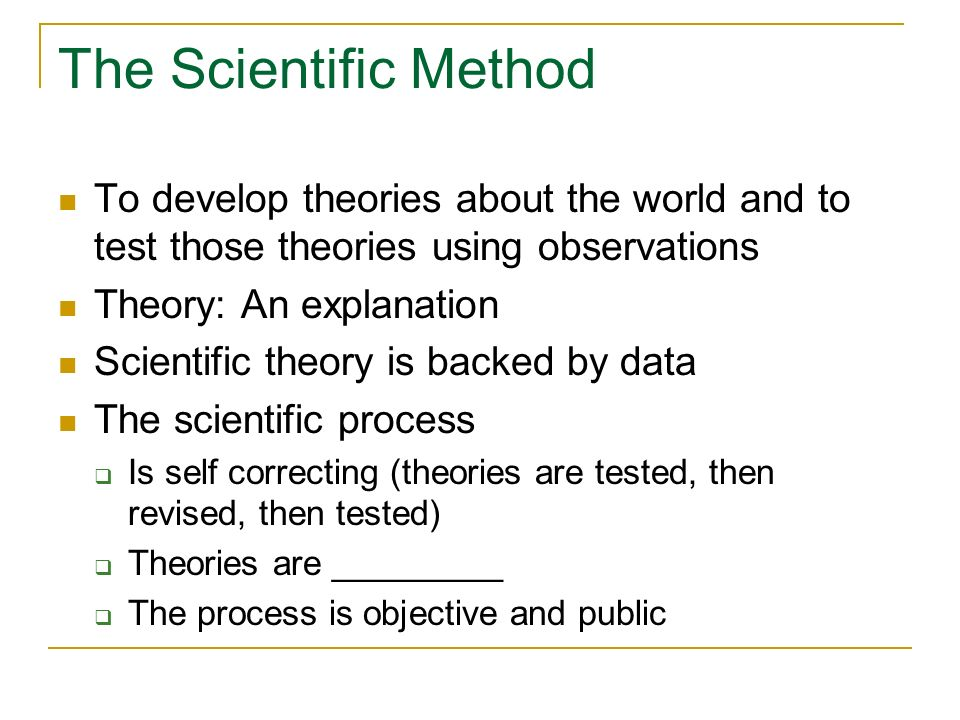The Scientific Method To develop theories about the world and to test those theories using observations.