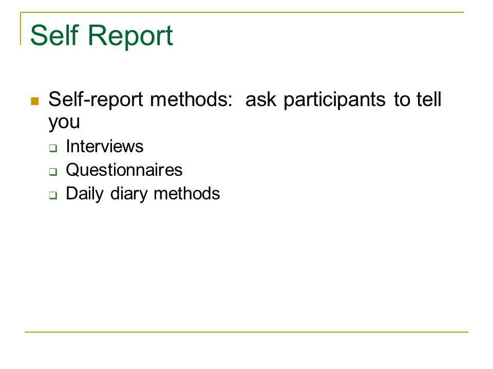 Self Report Self-report methods: ask participants to tell you
