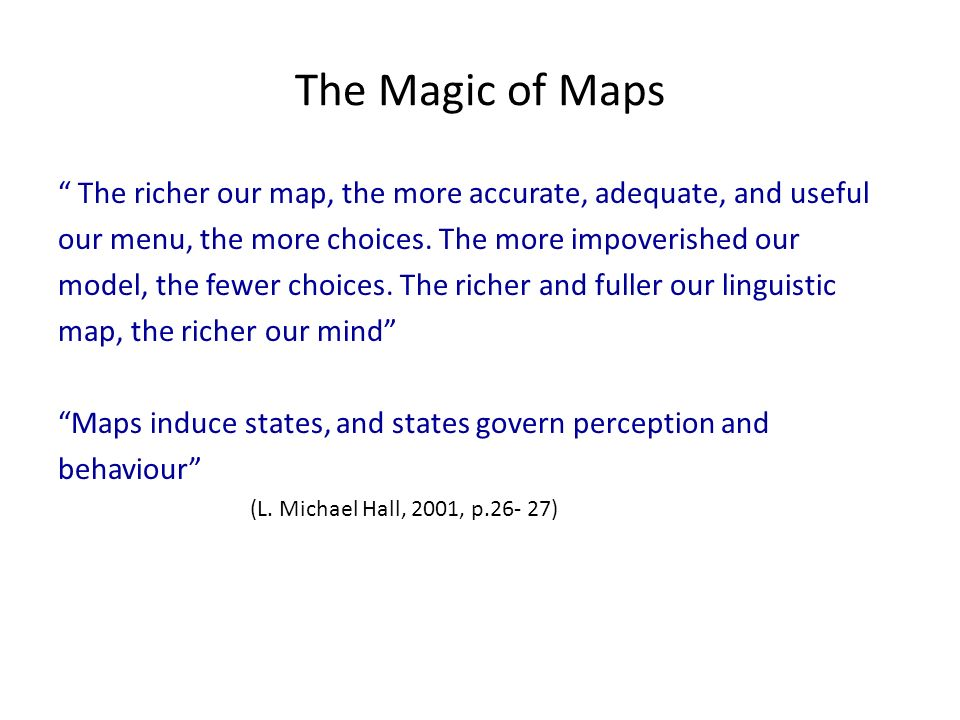The Magic of Maps The richer our map, the more accurate, adequate, and useful. our menu, the more choices. The more impoverished our.
