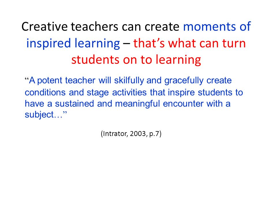 Creative teachers can create moments of inspired learning – that's what can turn students on to learning