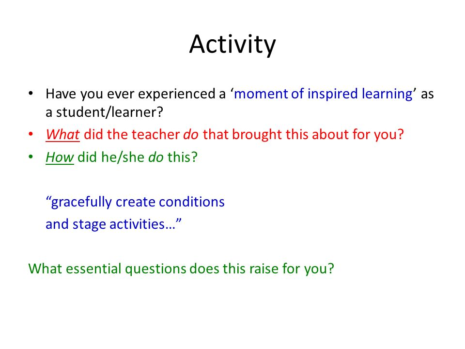 Activity Have you ever experienced a 'moment of inspired learning' as a student/learner What did the teacher do that brought this about for you