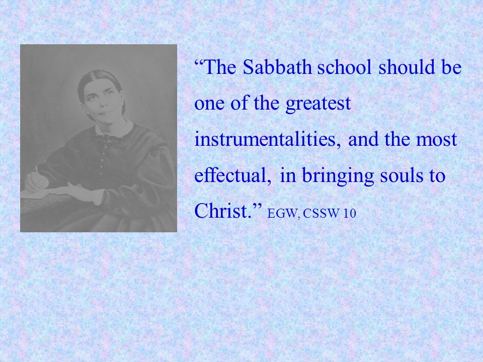 The Sabbath school should be one of the greatest instrumentalities, and the most effectual, in bringing souls to Christ. EGW, CSSW 10