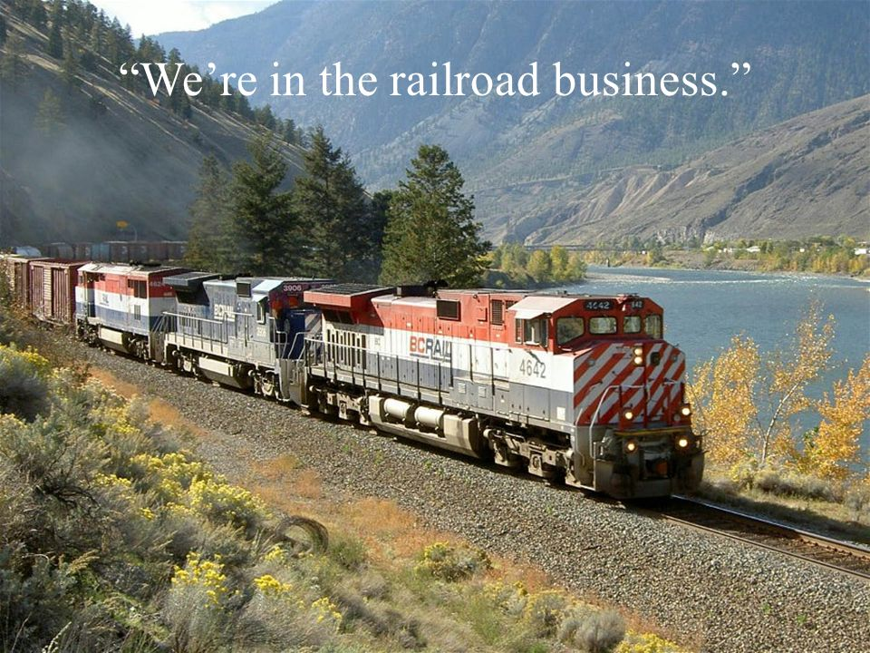 We're in the railroad business.