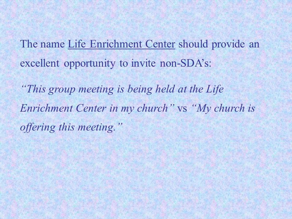 The name Life Enrichment Center should provide an excellent opportunity to invite non-SDA's: