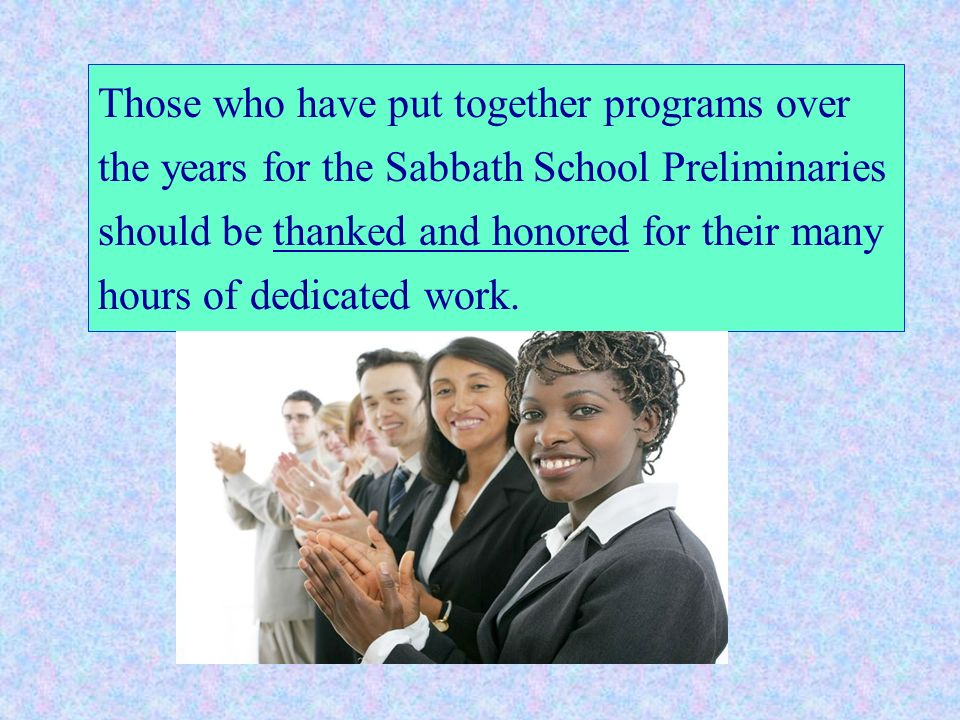 Those who have put together programs over the years for the Sabbath School Preliminaries should be thanked and honored for their many hours of dedicated work.