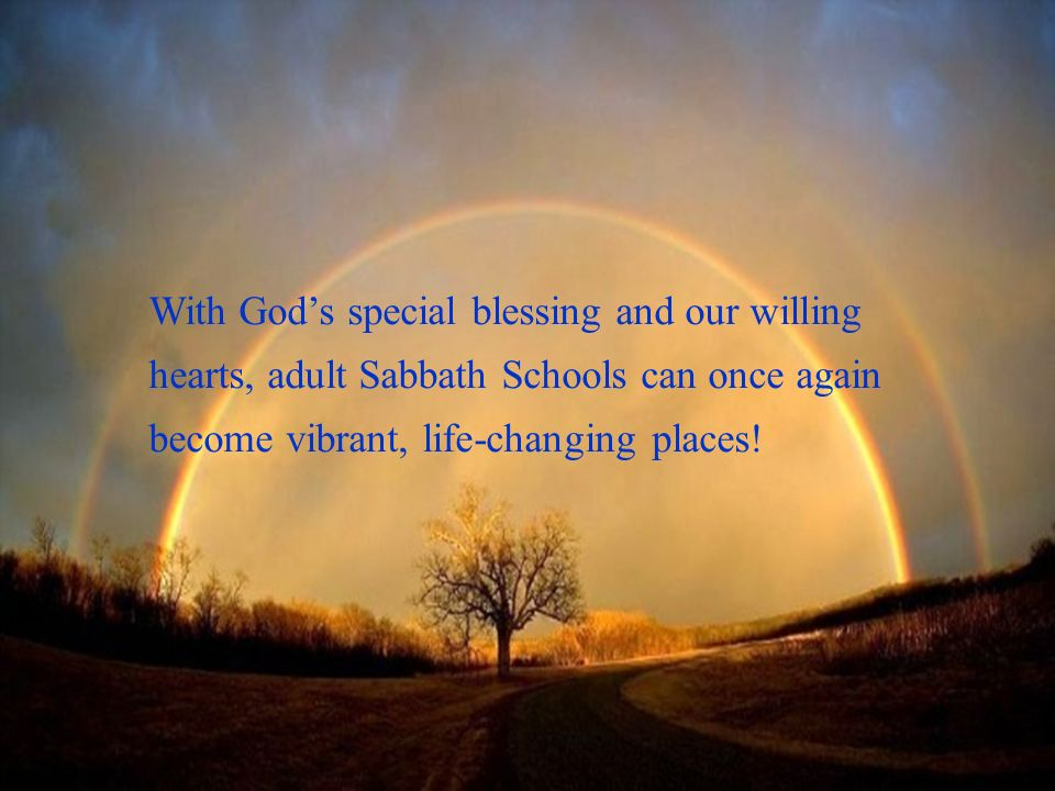 With God's special blessing and our willing hearts, adult Sabbath Schools can once again become vibrant, life-changing places!