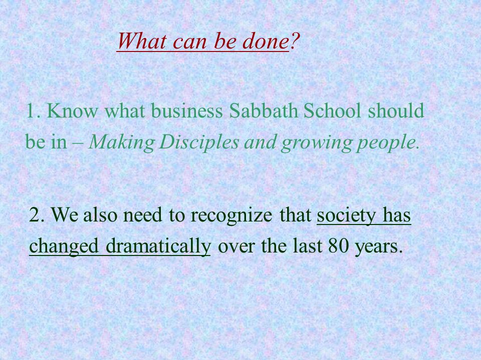 What can be done 1. Know what business Sabbath School should be in – Making Disciples and growing people.