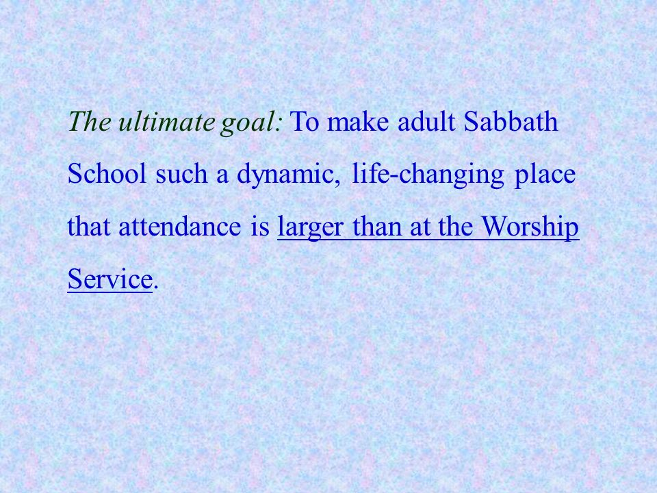 The ultimate goal: To make adult Sabbath School such a dynamic, life-changing place that attendance is larger than at the Worship Service.