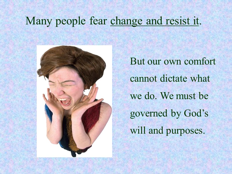 Many people fear change and resist it.