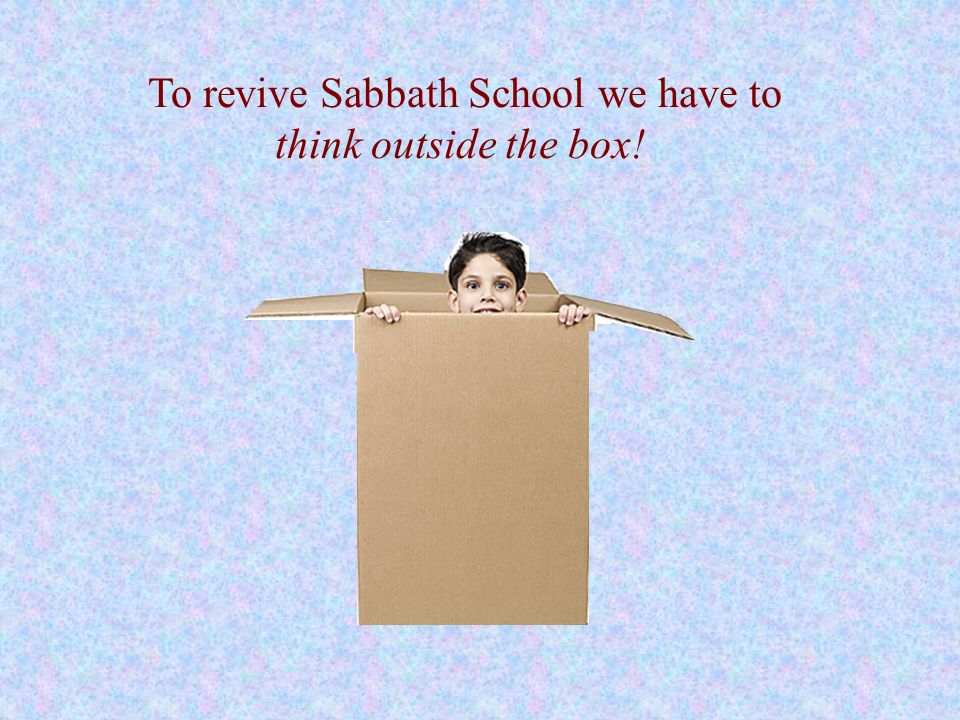 To revive Sabbath School we have to think outside the box!