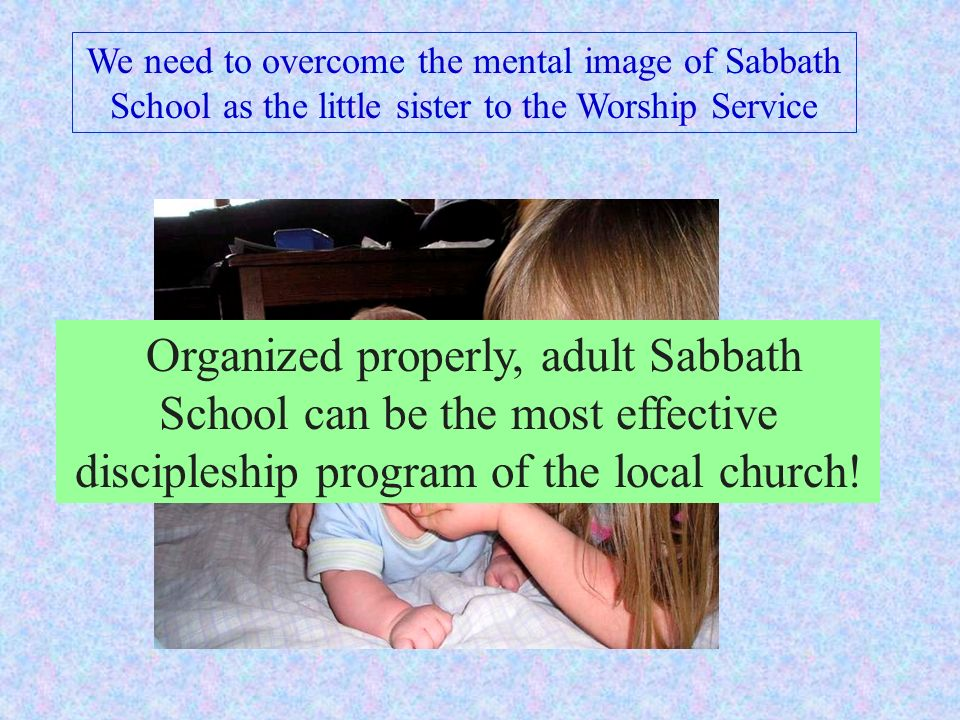 We need to overcome the mental image of Sabbath School as the little sister to the Worship Service