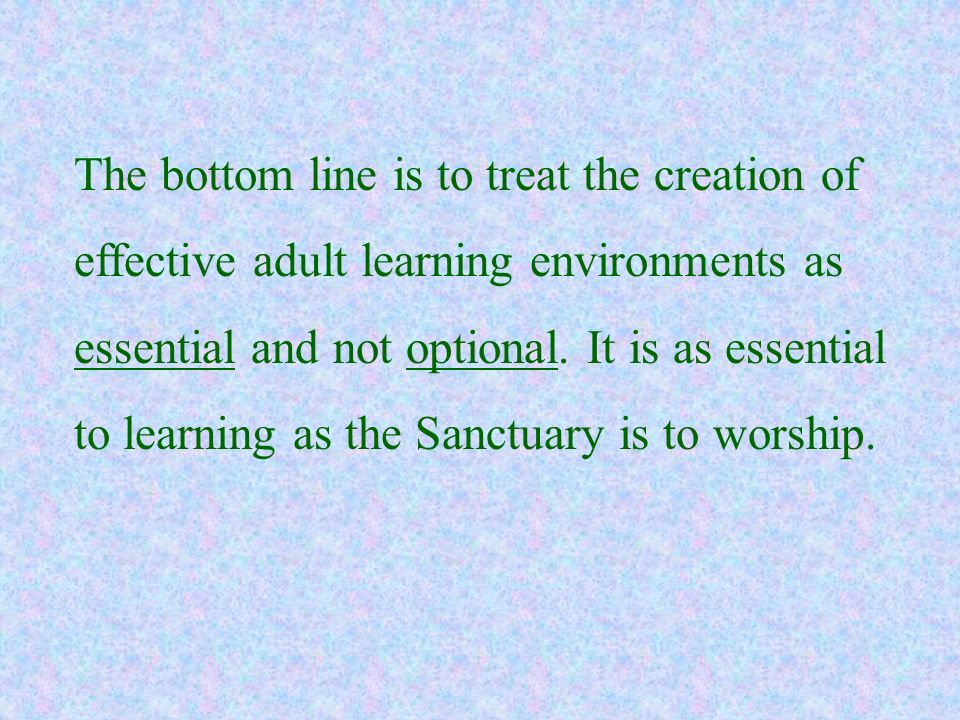 The bottom line is to treat the creation of effective adult learning environments as essential and not optional.