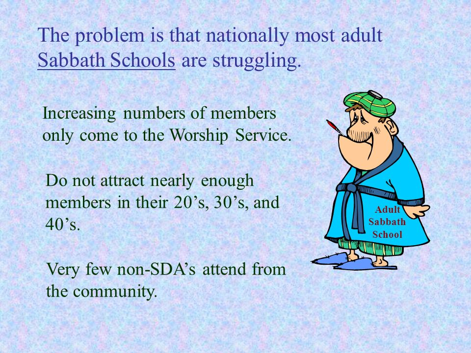 The problem is that nationally most adult Sabbath Schools are struggling.