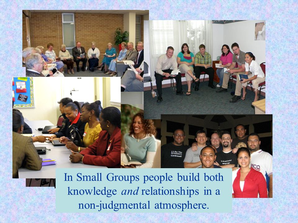 In Small Groups people build both knowledge and relationships in a non-judgmental atmosphere.