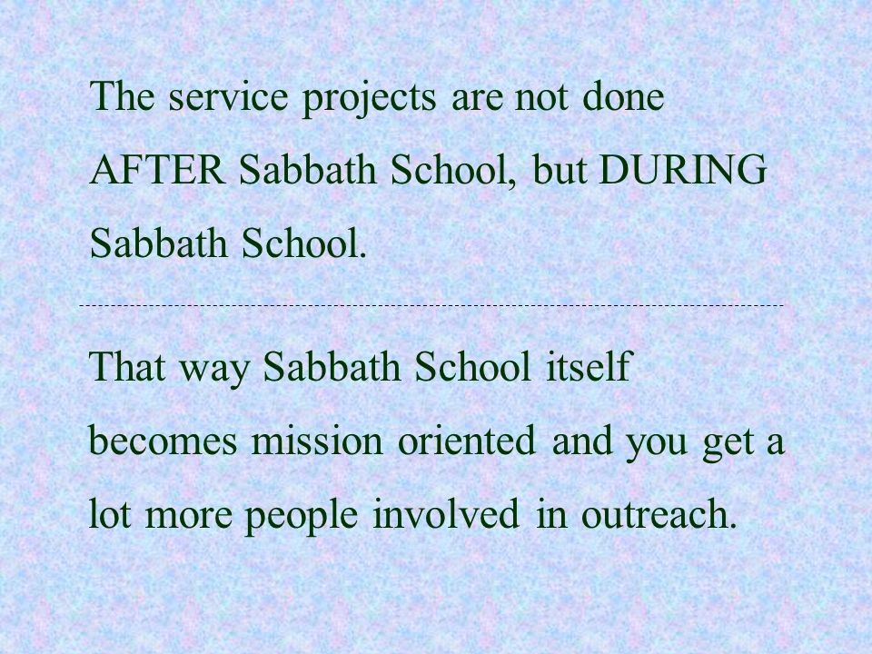 The service projects are not done AFTER Sabbath School, but DURING Sabbath School.