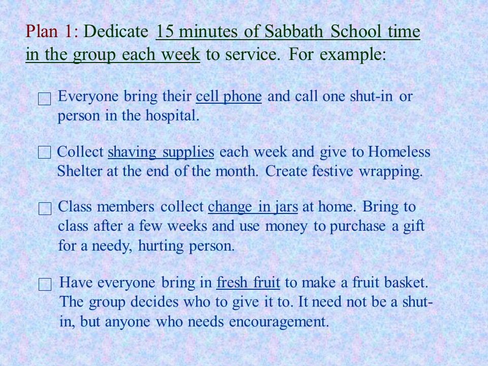 Plan 1: Dedicate 15 minutes of Sabbath School time in the group each week to service. For example:
