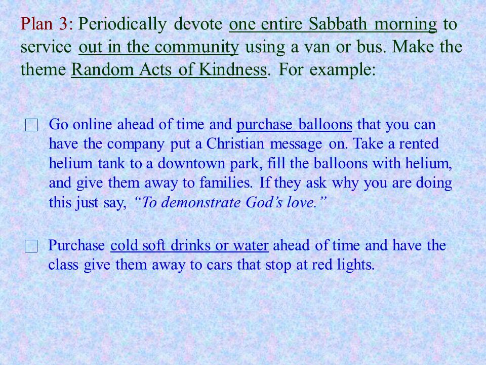 Plan 3: Periodically devote one entire Sabbath morning to service out in the community using a van or bus. Make the theme Random Acts of Kindness. For example: