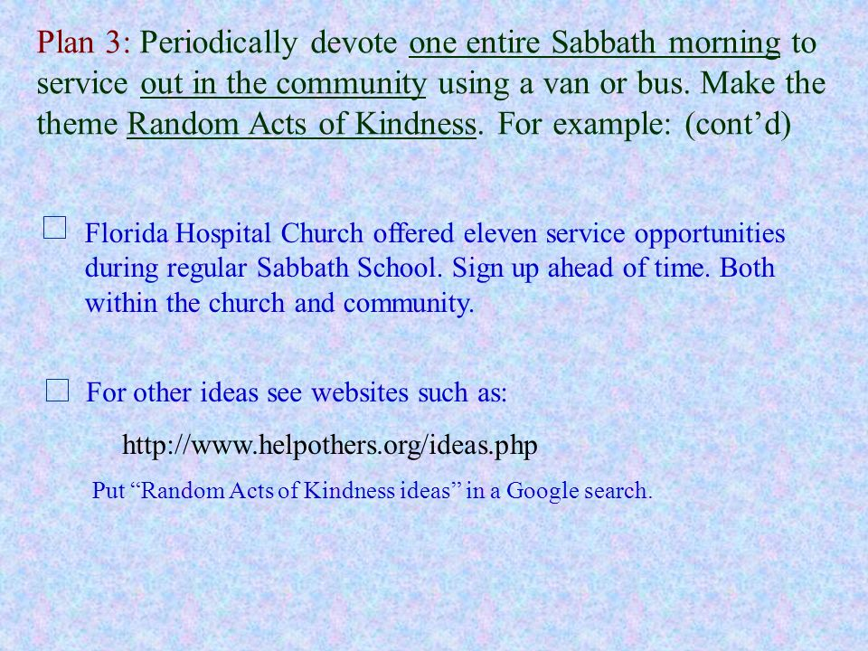 Plan 3: Periodically devote one entire Sabbath morning to service out in the community using a van or bus. Make the theme Random Acts of Kindness. For example: (cont'd)