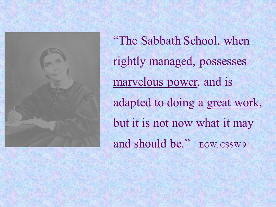 The Sabbath School, when rightly managed, possesses marvelous power, and is adapted to doing a great work, but it is not now what it may and should be. EGW, CSSW 9