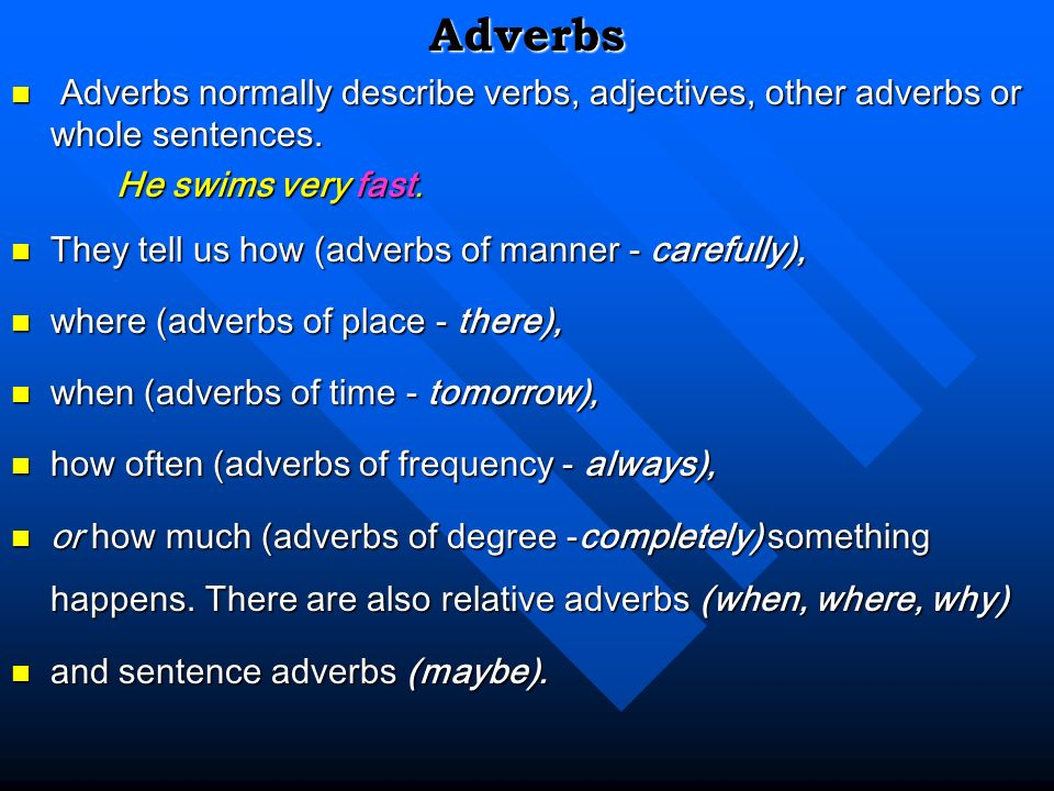 Adverbs Adverbs normally describe verbs, adjectives, other adverbs or whole sentences. He swims very fast.