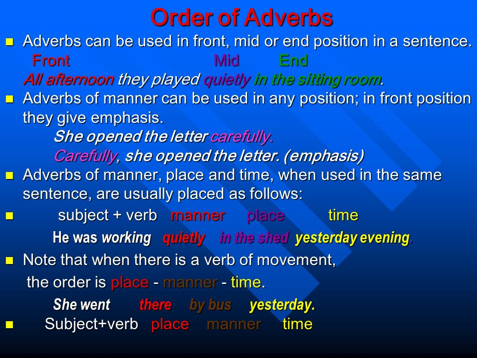 Order of Adverbs Adverbs can be used in front, mid or end position in a sentence. Front Mid End.