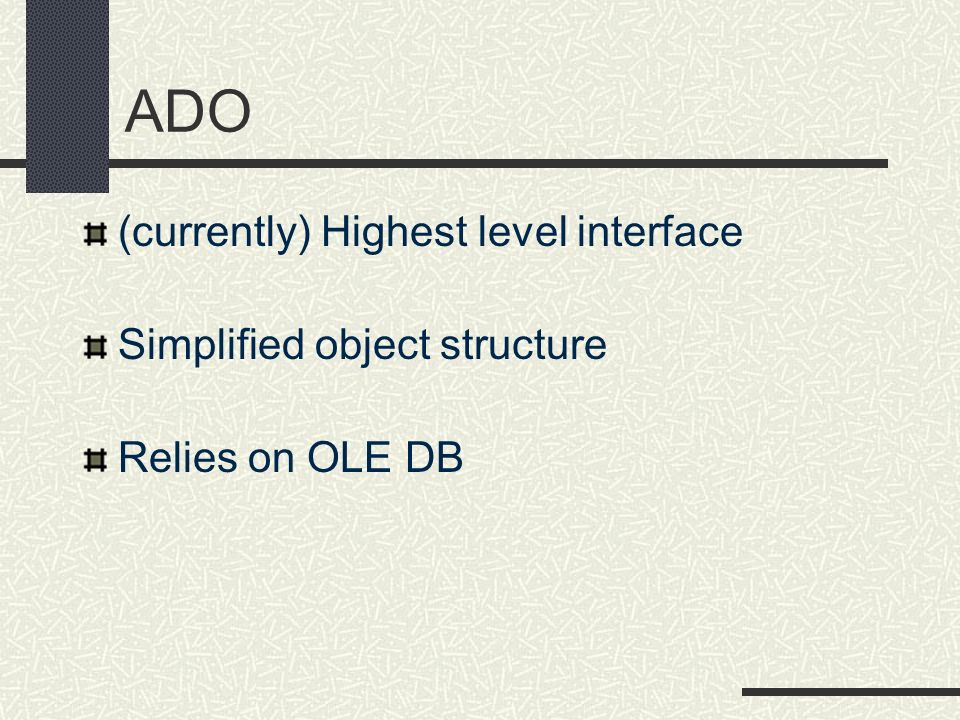 ADO (currently) Highest level interface Simplified object structure