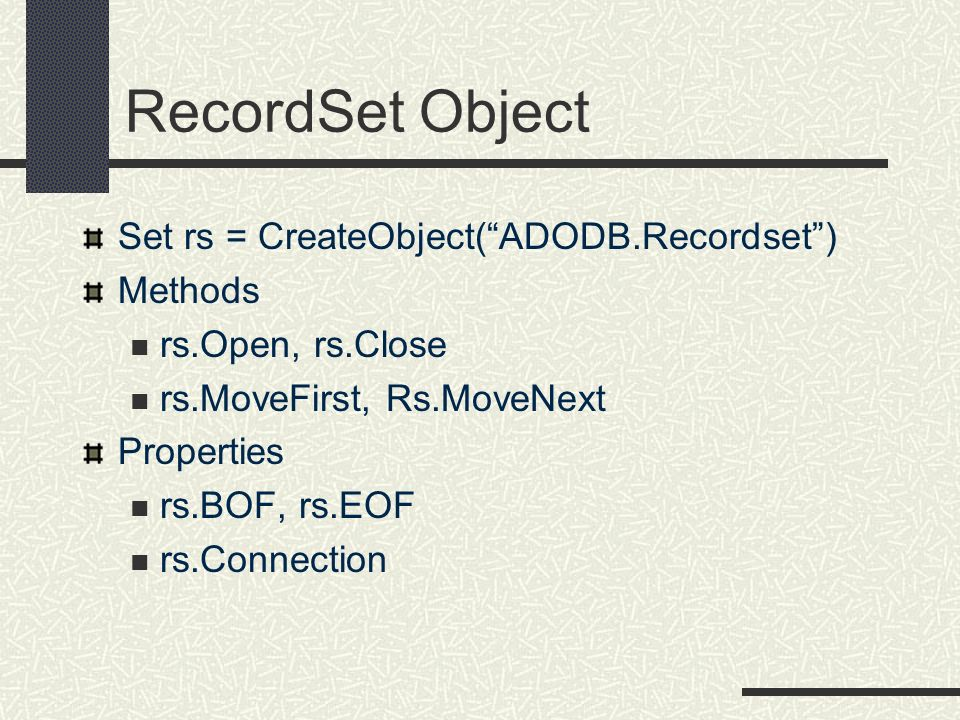 RecordSet Object Set rs = CreateObject( ADODB.Recordset ) Methods