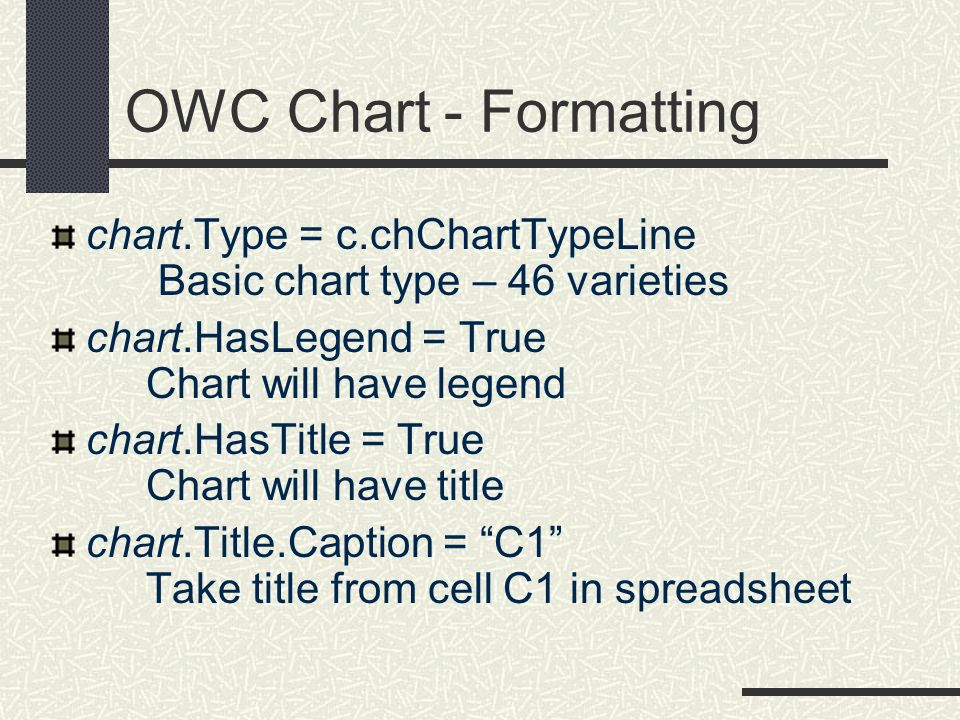 OWC Chart - Formatting chart.Type = c.chChartTypeLine Basic chart type – 46 varieties. chart.HasLegend = True Chart will have legend.