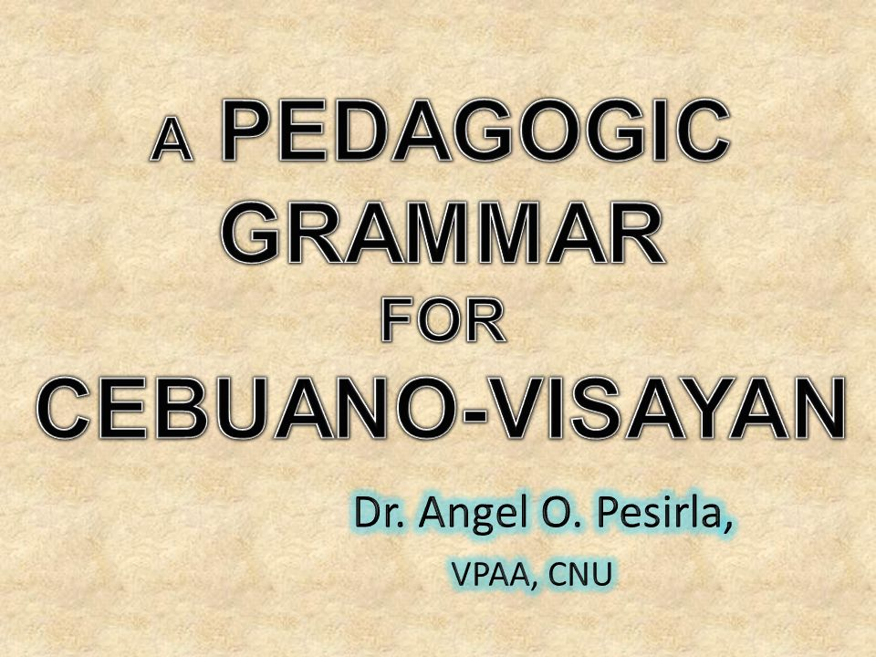 CEBUANO-VISAYAN A PEDAGOGIC GRAMMAR FOR Dr. Angel O. Pesirla,